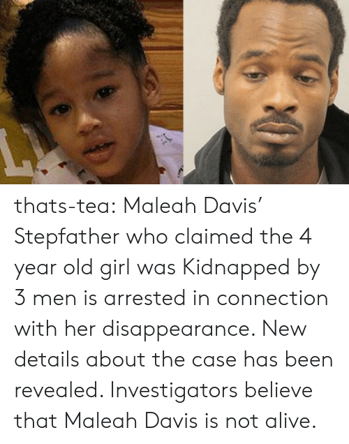 Claimed: thats-tea:    Maleah Davis' Stepfather who claimed the 4 year old girl was Kidnapped by 3 men is arrested in connection with her disappearance. New details about the case has been revealed. Investigators believe that Maleah Davis is not alive.