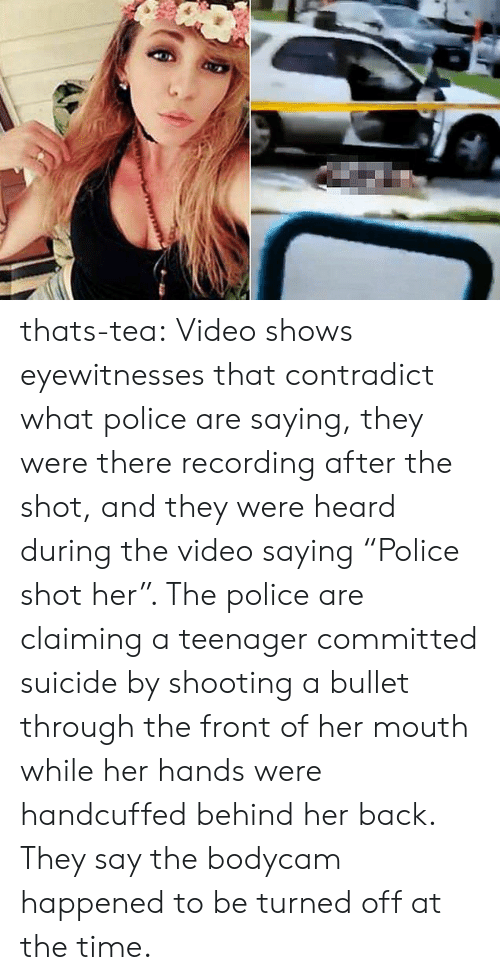 "Police, Tumblr, and Blog: thats-tea:  Video shows eyewitnesses that contradict what police are saying, they were there recording after the shot, and they were heard during the video saying ""Police shot her"". The police are claiming a teenager committed suicide by shooting a bullet through the front of her mouth while her hands were handcuffed behind her back. They say the bodycam happened to be turned off at the time."
