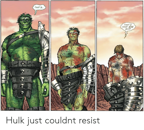 Hulk, She, and What: THAT'S..  THAT'S  WHAT SHE  SAID Hulk just couldnt resist