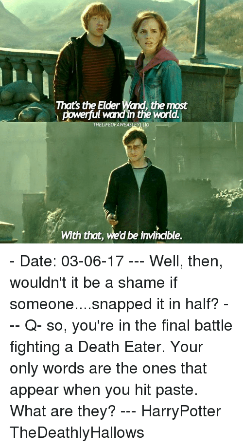 Memes, Weed, and Date: Thats the Elder Wand, the most  powerful wand in the World.  FEOFA  WEASLEYI  With that, weed be invincible. - Date: 03-06-17 --- Well, then, wouldn't it be a shame if someone....snapped it in half? --- Q- so, you're in the final battle fighting a Death Eater. Your only words are the ones that appear when you hit paste. What are they? --- HarryPotter TheDeathlyHallows