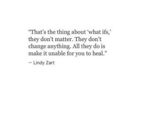 ifs: That's the thing about 'what ifs,  they don't matter. They don't  change anything. All they do is  make it unable for you to heal  Lindy Zart