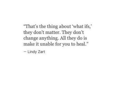 """ifs: """"That's the thing about what ifs,  they don't matter. They don't  change anything. All they do is  make it unable for you to heal  Lindy Zart"""