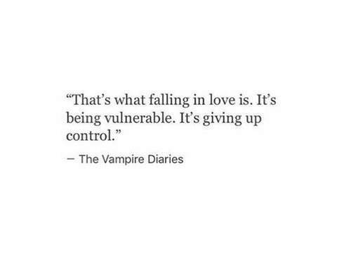 "Vulnerable: ""That's what falling in love is. It's  being vulnerable. It's giving up  control.""  The Vampire Diaries"