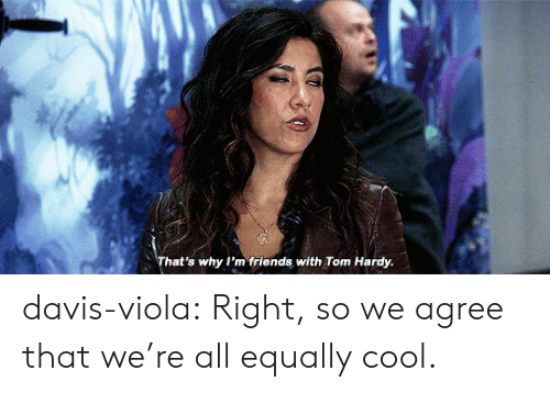 viola: That's why I'm friends with Tom Hardy davis-viola:  Right, so we agree that we're all equally cool.