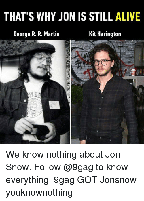 Kit Harington: THAT'S WHY JON IS STILL ALIVE  George R. R. Martin  Kit Harington We know nothing about Jon Snow. Follow @9gag to know everything. 9gag GOT Jonsnow youknownothing