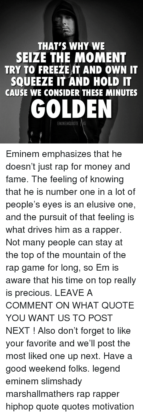 Eminem, Memes, and Money: THAT'S WHY WE  SEIZE THE MOMENT  TRY TO FREEZEIT AND oWN IT  SQUEEZE IT AND HOLD IT  CAUSE WE CONSIDER THESE MINUTES  GOLDEN  EMINEMQUOTE IG Eminem emphasizes that he doesn't just rap for money and fame. The feeling of knowing that he is number one in a lot of people's eyes is an elusive one, and the pursuit of that feeling is what drives him as a rapper. Not many people can stay at the top of the mountain of the rap game for long, so Em is aware that his time on top really is precious. LEAVE A COMMENT ON WHAT QUOTE YOU WANT US TO POST NEXT ! Also don't forget to like your favorite and we'll post the most liked one up next. Have a good weekend folks. legend eminem slimshady marshallmathers rap rapper hiphop quote quotes motivation