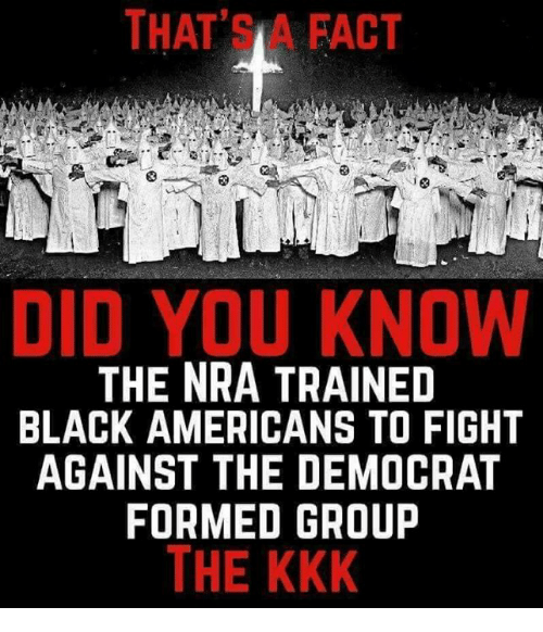 Kkk, Memes, and Black: THAT'SA FACT  DID YOU KNOW  THE NRA TRAINED  BLACK AMERICANS TO FIGHT  AGAINST THE DEMOCRAT  FORMED GROUP  THE KKK