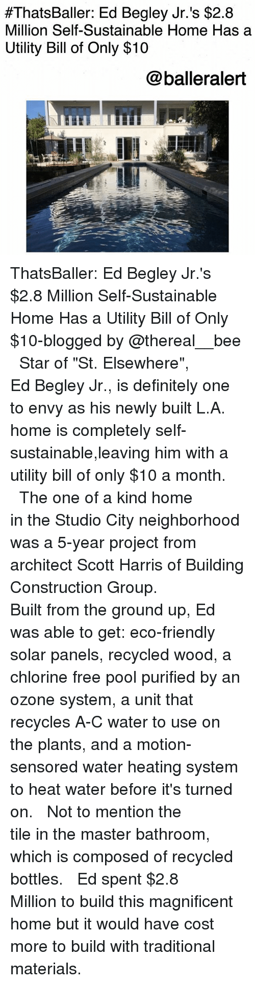 """eco friendly:  #ThatsBaller: Ed Begley Jr. 's $2.8  Million Self-Sustainable Home Has a  Utility Bill of Only $10  @balleralert ThatsBaller: Ed Begley Jr.'s $2.8 Million Self-Sustainable Home Has a Utility Bill of Only $10-blogged by @thereal__bee ⠀⠀⠀⠀⠀⠀⠀⠀⠀ ⠀⠀ Star of """"St. Elsewhere"""", Ed Begley Jr., is definitely one to envy as his newly built L.A. home is completely self-sustainable,leaving him with a utility bill of only $10 a month. ⠀⠀⠀⠀⠀⠀⠀⠀⠀ ⠀⠀ The one of a kind home in the Studio City neighborhood was a 5-year project from architect Scott Harris of Building Construction Group. ⠀⠀⠀⠀⠀⠀⠀⠀⠀ ⠀⠀ Built from the ground up, Ed was able to get: eco-friendly solar panels, recycled wood, a chlorine free pool purified by an ozone system, a unit that recycles A-C water to use on the plants, and a motion-sensored water heating system to heat water before it's turned on. ⠀⠀⠀⠀⠀⠀⠀⠀⠀ ⠀⠀ Not to mention the tile in the master bathroom, which is composed of recycled bottles. ⠀⠀⠀⠀⠀⠀⠀⠀⠀ ⠀⠀ Ed spent $2.8 Million to build this magnificent home but it would have cost more to build with traditional materials."""