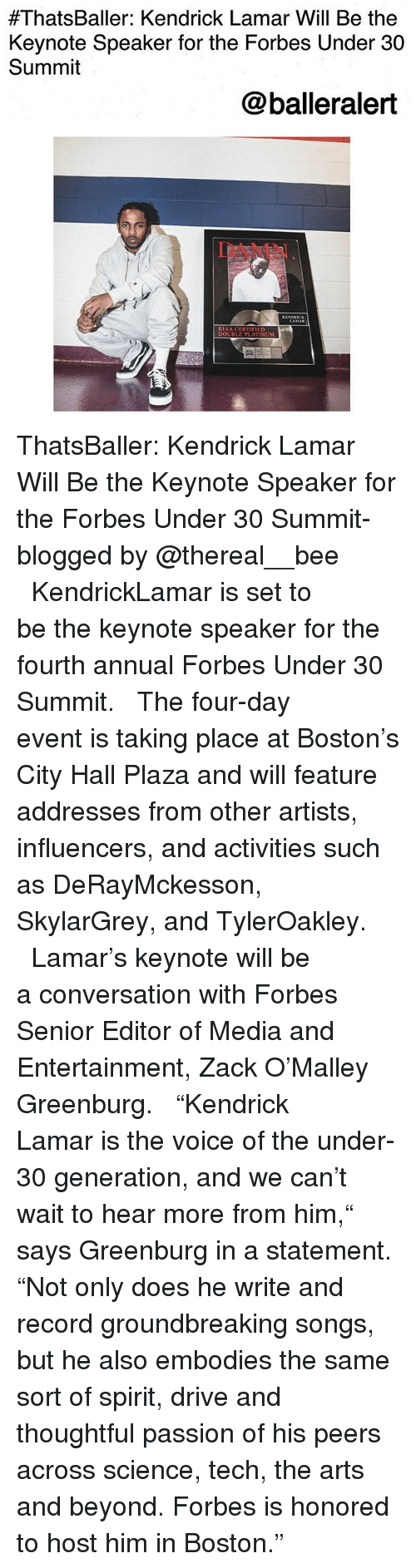"""city hall:  #ThatsBaller: Kendrick Lamar Will Be the  Keynote Speaker for the Forbes Under 30  Summit  @balleralert  DAMN  RIAA CERT  DOUBLE PLATINUM ThatsBaller: Kendrick Lamar Will Be the Keynote Speaker for the Forbes Under 30 Summit-blogged by @thereal__bee ⠀⠀⠀⠀⠀⠀⠀⠀⠀ ⠀⠀ KendrickLamar is set to be the keynote speaker for the fourth annual Forbes Under 30 Summit. ⠀⠀⠀⠀⠀⠀⠀⠀⠀ ⠀⠀ The four-day event is taking place at Boston's City Hall Plaza and will feature addresses from other artists, influencers, and activities such as DeRayMckesson, SkylarGrey, and TylerOakley. ⠀⠀⠀⠀⠀⠀⠀⠀⠀ ⠀⠀ Lamar's keynote will be a conversation with Forbes Senior Editor of Media and Entertainment, Zack O'Malley Greenburg. ⠀⠀⠀⠀⠀⠀⠀⠀⠀ ⠀⠀ """"Kendrick Lamar is the voice of the under-30 generation, and we can't wait to hear more from him,"""" says Greenburg in a statement. """"Not only does he write and record groundbreaking songs, but he also embodies the same sort of spirit, drive and thoughtful passion of his peers across science, tech, the arts and beyond. Forbes is honored to host him in Boston."""""""