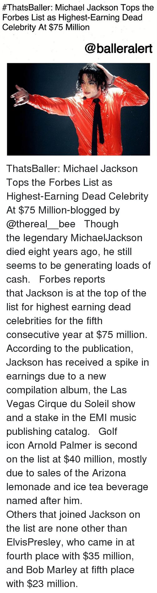 Bob Marley, Memes, and Michael Jackson:  #ThatsBaller: Michael Jackson Tops the  Forbes List as Highest-Earning Dead  Celebrity At $75 Million  @balleralert ThatsBaller: Michael Jackson Tops the Forbes List as Highest-Earning Dead Celebrity At $75 Million-blogged by @thereal__bee ⠀⠀⠀⠀⠀⠀⠀⠀⠀ ⠀⠀ Though the legendary MichaelJackson died eight years ago, he still seems to be generating loads of cash. ⠀⠀⠀⠀⠀⠀⠀⠀⠀ ⠀⠀ Forbes reports that Jackson is at the top of the list for highest earning dead celebrities for the fifth consecutive year at $75 million. According to the publication, Jackson has received a spike in earnings due to a new compilation album, the Las Vegas Cirque du Soleil show and a stake in the EMI music publishing catalog. ⠀⠀⠀⠀⠀⠀⠀⠀⠀ ⠀⠀ Golf icon Arnold Palmer is second on the list at $40 million, mostly due to sales of the Arizona lemonade and ice tea beverage named after him. ⠀⠀⠀⠀⠀⠀⠀⠀⠀ ⠀⠀ Others that joined Jackson on the list are none other than ElvisPresley, who came in at fourth place with $35 million, and Bob Marley at fifth place with $23 million.