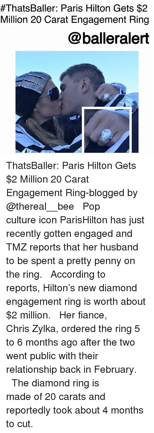 parishilton:  #ThatsBaller: Paris Hilton Gets $2  Million 20 Carat Engagement Ring  @balleralert ThatsBaller: Paris Hilton Gets $2 Million 20 Carat Engagement Ring-blogged by @thereal__bee ⠀⠀⠀⠀⠀⠀⠀⠀⠀ ⠀⠀ Pop culture icon ParisHilton has just recently gotten engaged and TMZ reports that her husband to be spent a pretty penny on the ring. ⠀⠀⠀⠀⠀⠀⠀⠀⠀ ⠀⠀ According to reports, Hilton's new diamond engagement ring is worth about $2 million. ⠀⠀⠀⠀⠀⠀⠀⠀⠀ ⠀⠀ Her fiance, Chris Zylka, ordered the ring 5 to 6 months ago after the two went public with their relationship back in February. ⠀⠀⠀⠀⠀⠀⠀⠀⠀ ⠀⠀ The diamond ring is made of 20 carats and reportedly took about 4 months to cut.