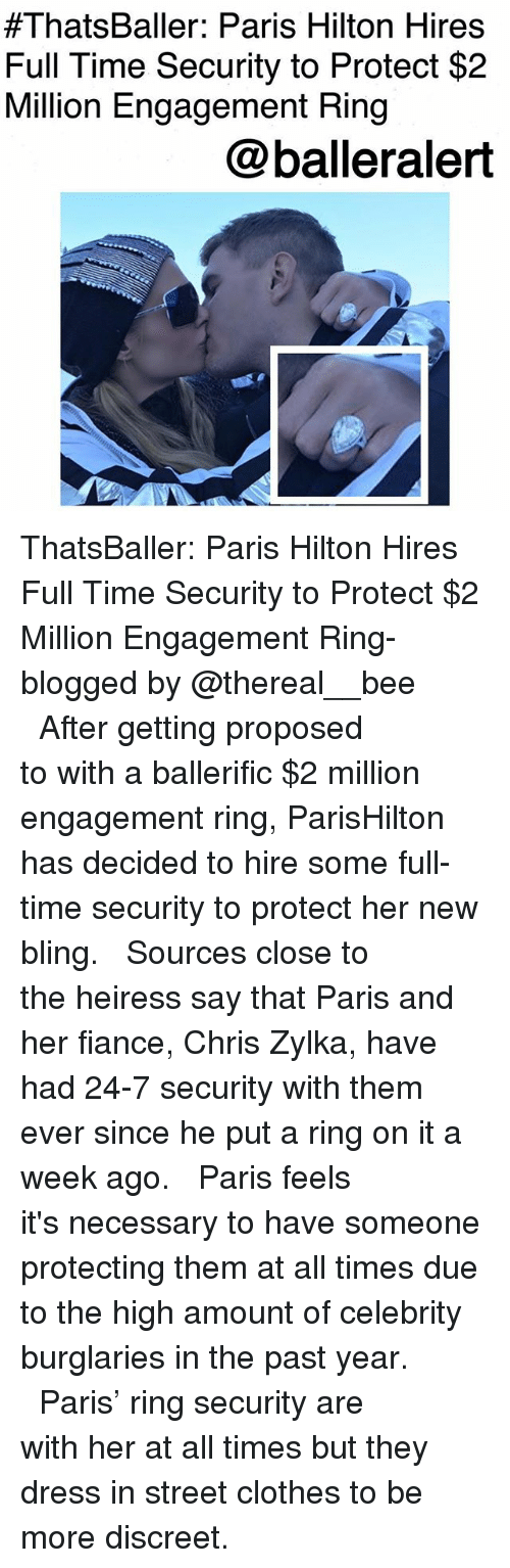 parishilton:  #ThatsBaller: Paris Hilton Hires  Full Time Security to Protect $2  Million Engagement Ring  @balleralert ThatsBaller: Paris Hilton Hires Full Time Security to Protect $2 Million Engagement Ring-blogged by @thereal__bee ⠀⠀⠀⠀⠀⠀⠀⠀⠀ ⠀⠀ After getting proposed to with a ballerific $2 million engagement ring, ParisHilton has decided to hire some full-time security to protect her new bling. ⠀⠀⠀⠀⠀⠀⠀⠀⠀ ⠀⠀ Sources close to the heiress say that Paris and her fiance, Chris Zylka, have had 24-7 security with them ever since he put a ring on it a week ago. ⠀⠀⠀⠀⠀⠀⠀⠀⠀ ⠀⠀ Paris feels it's necessary to have someone protecting them at all times due to the high amount of celebrity burglaries in the past year. ⠀⠀⠀⠀⠀⠀⠀⠀⠀ ⠀⠀ Paris' ring security are with her at all times but they dress in street clothes to be more discreet.