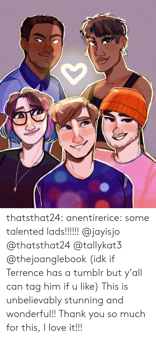 Terrence: thatsthat24:  anentirerice: some talented lads!!!!!! @jayisjo @thatsthat24 @tallykat3 @thejoanglebook (idk if Terrence has a tumblr but y'all can tag him if u like) This is unbelievably stunning and wonderful!! Thank you so much for this, I love it!!!