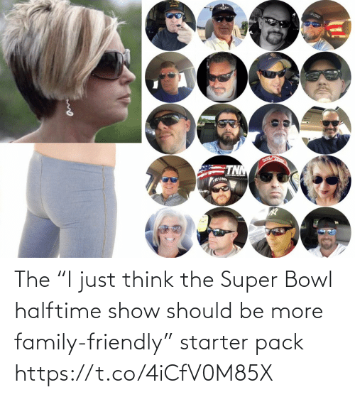 "bowl: The ""I just think the Super Bowl halftime show should be more family-friendly"" starter pack https://t.co/4iCfV0M85X"
