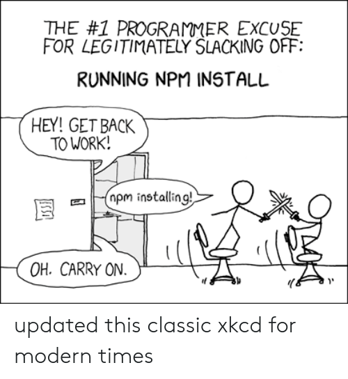 The 1: THE #1 PROGRAMMER EXCUSE  FOR LEGITIMATELY SLACKING OFF  RUNNING NPM INSTALL  HEY! GET BACK  TO WORK!  pm installing!  OH. CARRY ON  USSI updated this classic xkcd for modern times