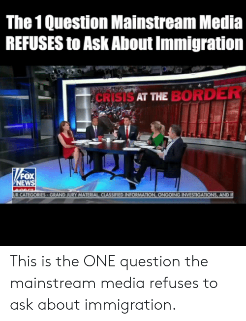 classified: The 1 Question Mainstream Media  REFUSES to Ask About Immigration  CRISISAT ME BORDER  EW  MATERIAL CLASSIFIED INFORMAT  AND This is the ONE question the mainstream media refuses to ask about immigration.