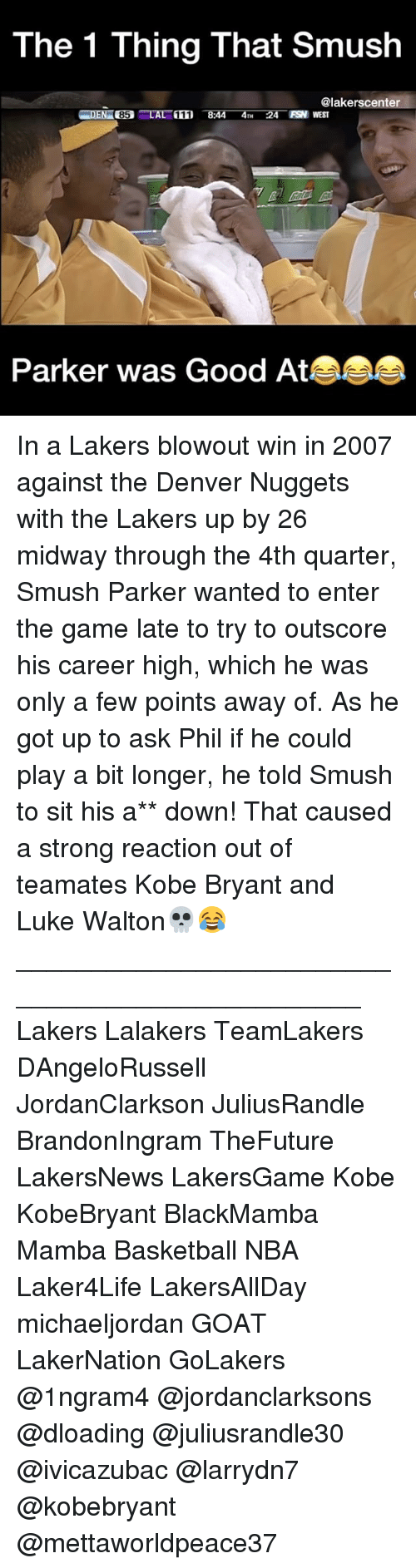 Smushed: The 1 Thing That Smush  @lakerscenter  FSN WEST  85 LA  Parker was Good At In a Lakers blowout win in 2007 against the Denver Nuggets with the Lakers up by 26 midway through the 4th quarter, Smush Parker wanted to enter the game late to try to outscore his career high, which he was only a few points away of. As he got up to ask Phil if he could play a bit longer, he told Smush to sit his a** down! That caused a strong reaction out of teamates Kobe Bryant and Luke Walton💀😂 ________________________________________________ Lakers Lalakers TeamLakers DAngeloRussell JordanClarkson JuliusRandle BrandonIngram TheFuture LakersNews LakersGame Kobe KobeBryant BlackMamba Mamba Basketball NBA Laker4Life LakersAllDay michaeljordan GOAT LakerNation GoLakers @1ngram4 @jordanclarksons @dloading @juliusrandle30 @ivicazubac @larrydn7 @kobebryant @mettaworldpeace37