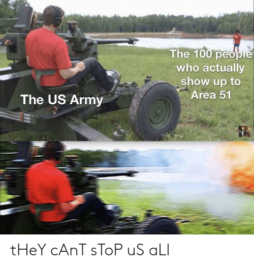 Army, The 100, and Area 51: The 100 people  who actually  show up to  Area 51  The US Army tHeY cAnT sToP uS aLl