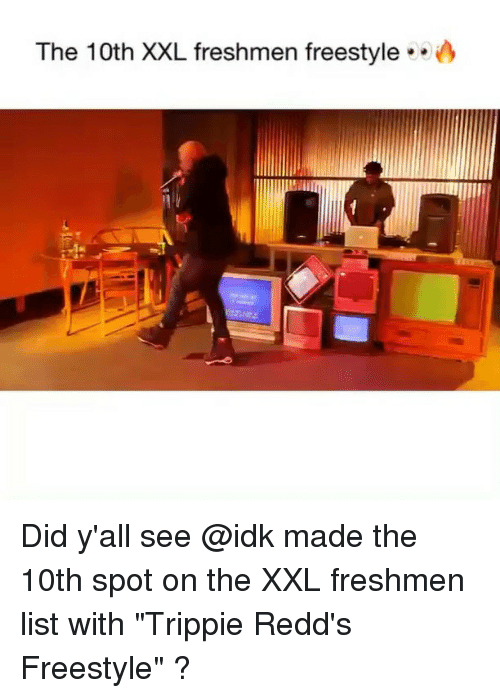 "Memes, 🤖, and List: The 10th XXL freshmen freestyle .. Did y'all see @idk made the 10th spot on the XXL freshmen list with ""Trippie Redd's Freestyle"" ?"
