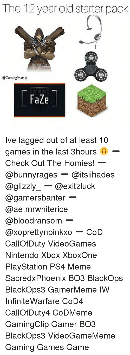 Gamerly: The 12 year old starter pack  @GamingPosts.ig  FaZe Ive lagged out of at least 10 games in the last 3hours 🙃 ➖ Check Out The Homies! ➖ @bunnyrages ➖ @itsiihades @glizzly_ ➖ @exitzluck @gamersbanter ➖ @ae.mrwhiterice @bloodransom ➖ @xoprettynpinkxo ➖ CoD CallOfDuty VideoGames Nintendo Xbox XboxOne PlayStation PS4 Meme SacredxPhoenix BO3 BlackOps BlackOps3 GamerMeme IW InfiniteWarfare CoD4 CallOfDuty4 CoDMeme GamingClip Gamer BO3 BlackOps3 VideoGameMeme Gaming Games Game
