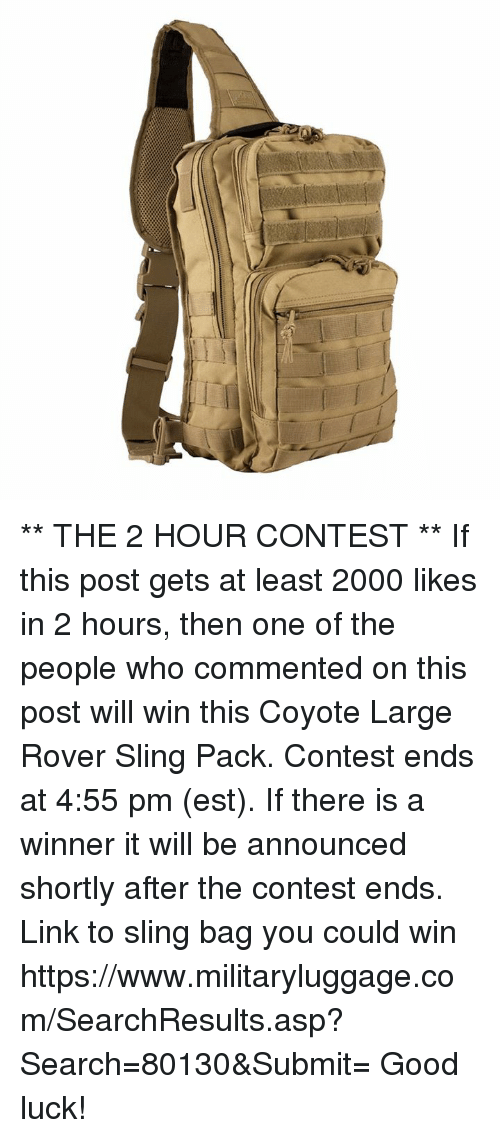 Memes, Coyote, and Good: ** THE 2 HOUR CONTEST **  If this post gets at least 2000 likes in 2 hours, then one of the people who commented on this post will win this Coyote Large Rover Sling Pack.  Contest ends at 4:55 pm (est).  If there is a winner it will be announced shortly after the contest ends.  Link to sling bag you could win https://www.militaryluggage.com/SearchResults.asp?Search=80130&Submit=  Good luck!