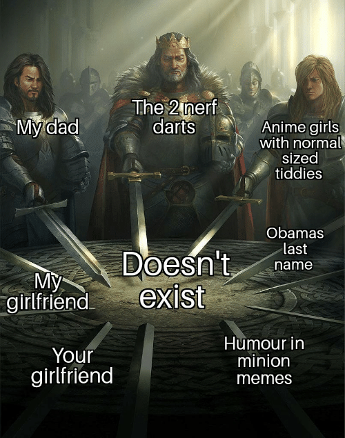 Anime, Dad, and Girls: The 2 nerf  darts  My dad  Anime girls  with normal  sized  tiddies  Obamas  last  Doesn't  exist  name  My  girlfriend  Humour in  minion  Your  girlfriend  memes