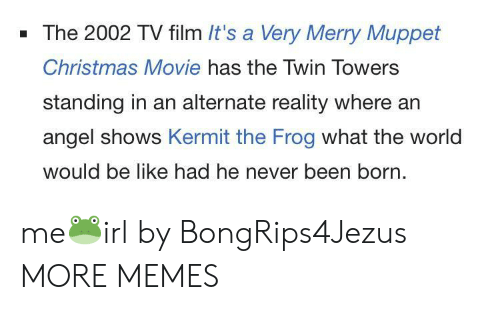 Angeler: - The 2002 TV film It's a Very Merry Muppet  Christmas Movie has the Twin Towers  standing in an alternate reality where an  angel shows Kermit the Frog what the world  would be like had he never been born. me🐸irl by BongRips4Jezus MORE MEMES