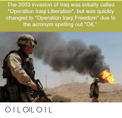 "Acronym: The 2003 invasion of Iraq was initially called  ""Operation Iraqi Liberation"", but was quickly  changed to ""Operation Iraqi Freedom"" due to  the acronym spelling out ""OIL"". O I L OIL O I L"