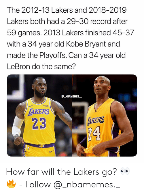 Kobe Bryant: The 2012-13 Lakers and 2018-2019  Lakers both had a 29-30 record after  59 games. 2013 Lakers finished 45-37  with a 34 year old Kobe Bryant and  made the Playoffs. Can a 34 year old  LeBron do the same?  B_NBAMEMES  wish  AKERS  23  AKERS  24 How far will the Lakers go? 👀🔥 - Follow @_nbamemes._