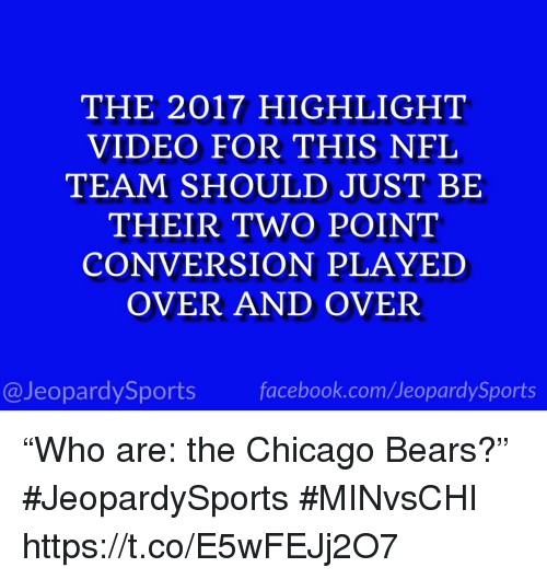 "Chicago Bears: THE 2017 HIGHLIGHT  VIDEO FOR THIS NFL  TEAM SHOULD JUST BE  THEIR TWO POINT  CONVERSION PLAYED  OVER AND OVER  @JeopardySports facebook.com/JeopardySports ""Who are: the Chicago Bears?"" #JeopardySports #MINvsCHI https://t.co/E5wFEJj2O7"