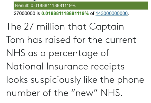 """insurance: The 27 million that Captain Tom has raised for the current NHS as a percentage of National Insurance receipts looks suspiciously like the phone number of the """"new"""" NHS."""