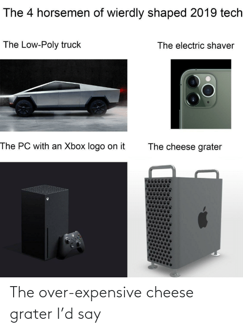 Electric: The 4 horsemen of wierdly shaped 2019 tech  The Low-Poly truck  The electric shaver  The PC with an Xbox logo on it  The cheese grater The over-expensive cheese grater I'd say