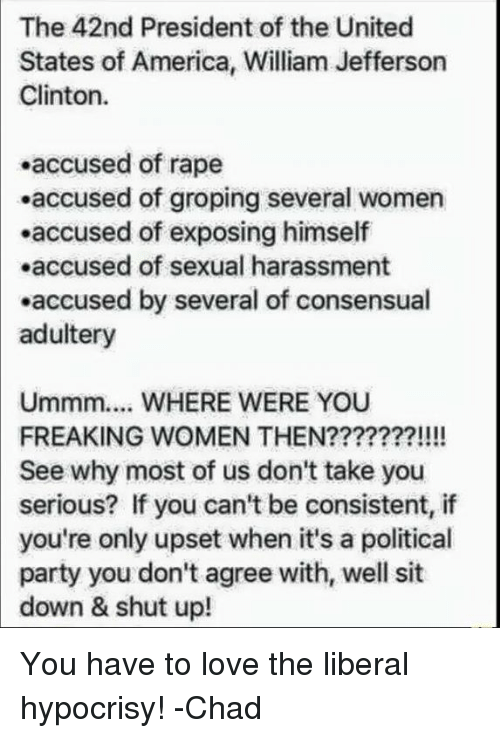 groping: The 42nd President of the United  States of America, William Jefferson  Clinton  accused of rape  .accused of groping several women  .accused of exposing himself  .accused of sexual harassment  .accused by several of consensual  adultery  Ummm.... WHERE WERE YOU  FREAKING WOMEN THEN???????!!!!  See why most of us don't take you  serious? If you can't be consistent, if  only upset when it's a political  party you don't agree with, well sit  down & shut up! You have to love the liberal hypocrisy!  -Chad