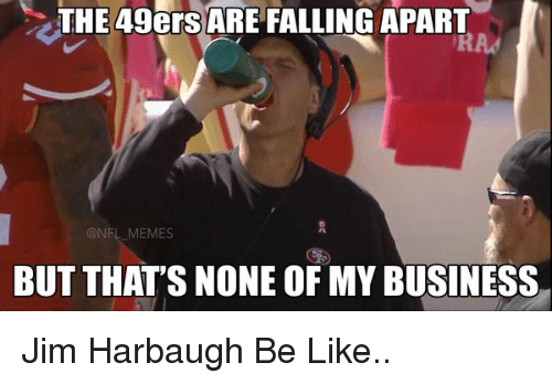 Be Like, Fall, and Football: THE 49ers ARE FALLING APART  NFL MEMES  BUT THAT'S NONE OFMY BUSINESS Jim Harbaugh Be Like..