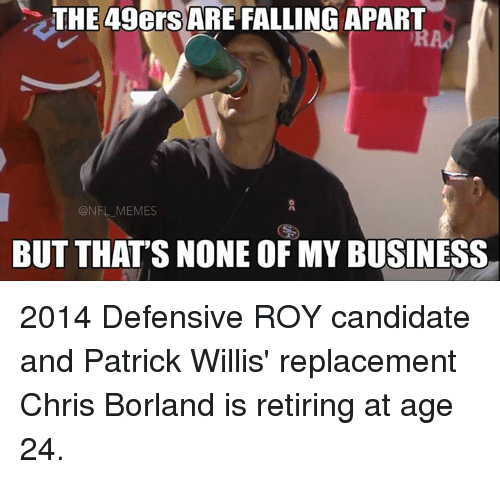 patrick willis: THE 49ers ARE FALLING APART  @NFL MEMES  BUT THAT'S NONE OF MY BUSINESS 2014 Defensive ROY candidate and Patrick Willis' replacement Chris Borland is retiring at age 24.