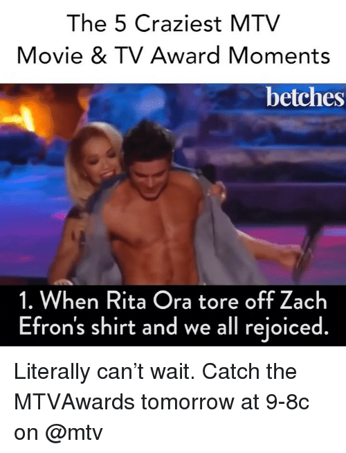 rita: The 5 Craziest MTV  Movie & TV Award Moments  betches  1. When Rita Ora tore off Zach  Efron's shirt and we all rejoiced. Literally can't wait. Catch the MTVAwards tomorrow at 9-8c on @mtv