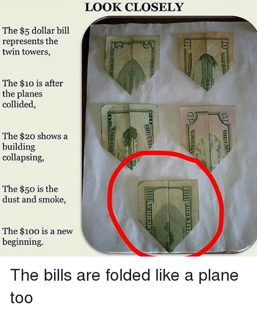 Dollar Bill: The $5 dollar bill  represents the  twin towers,  The $10 is after  the planes  collided,  The $20 shows a  building  collapsing,  The $50 is the  dust and smoke,  The $100 is a new  beginning.  LOOK CLOSELY The bills are folded like a plane too