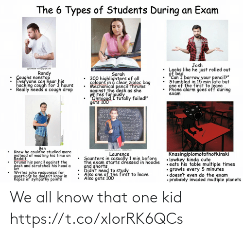"hear: The 6 Types of Students During an Exam  hnkstock  GOGRAFT  Josh  Looks like he just rolled out  of bed  ""Can I borrow your pencil?""  Stumbled in 15 min late but  gne of the first to leave  Phone alarm goes off during  exam  9970196936 www.gograph.com  a alamy stock photo  Randy  : Coughs nonstop  Everyone can hear his  hacking cough for 3 hours  Really needš a cough drop  Sarah  300 highlighters of all  colourš in a clear ziploc bag  Mechanical pencil thrums  against the desk as she  writes furiously  Ohmigod I totally failed!""  gets 100  3,3vj=pt  3y2a  Stocfd  Vhutter  L42/3w}  A-2.022  Ben  www.shutterstock.com - 1035172549  Knew he could've studied more  instead of wasting his time on  Reddit  Drums his pencil against the  desk and scratches his head a  lot  Writes joke responses for  questions he doesn't know in  hopes of sympathy points  Knasingiplomotofnofkinski  • lowkey kinda cute  • eats his table multiple times  growls every 5 minutes  • doesn't even do the exam  • probably invaded multiple planets  Laurence  Saunters in casually 1 min before  the exam starts dressed in hoodie  and shorts  Also one of the first to leave  Also gets 100 We all know that one kid https://t.co/xIorRK6QCs"