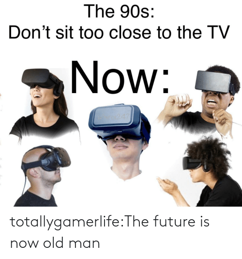 old man: The 90s:  Don't sit too close to the TV  Now:  os247 totallygamerlife:The future is now old man