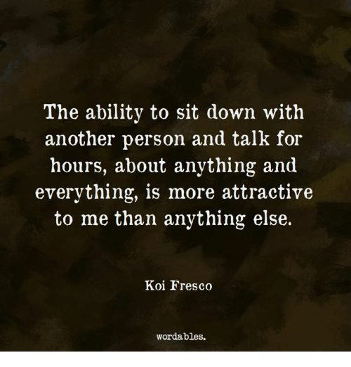 Another, Down, and Koi: The abilitv to sit down with  another person and talk for  hours, about anything and  everything, is more attractive  to me than anything else.  Koi Fresco  wordables.