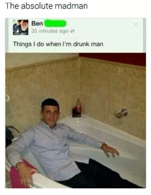 Drunk Man: The absolute madman  Ben  35 minutes ago  Things I do when I'm drunk man