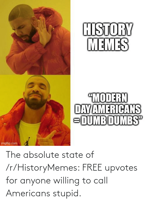 Upvotes: The absolute state of /r/HistoryMemes: FREE upvotes for anyone willing to call Americans stupid.