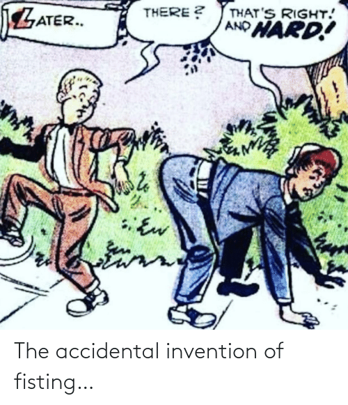 Accidental: The accidental invention of fisting…