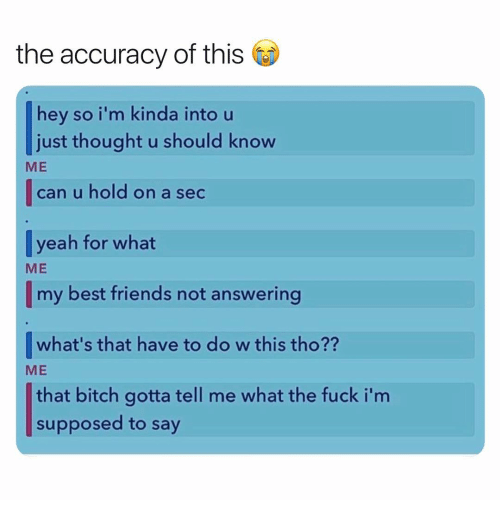 Bitch, Friends, and Yeah: the accuracy of this  hey so i'm kinda into u  just thought u should know  can u hold on a sec  [yeah for what  ME  ME  my best friends not answering  |what's that have to do w this tho??  that bitch gotta tell me what the fuck i'm  ME  supposed to say