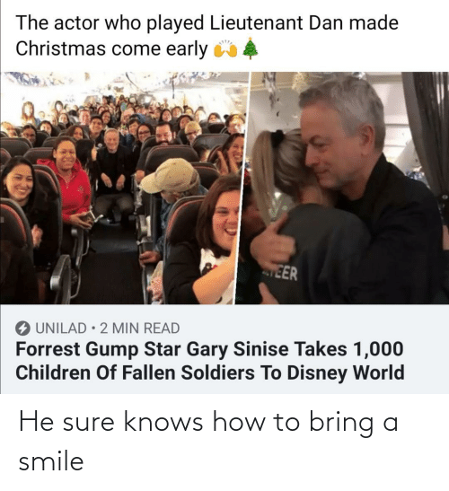 actor: The actor who played Lieutenant Dan made  Christmas come early 4  EER  O UNILAD • 2 MIN READ  Forrest Gump Star Gary Sinise Takes 1,000  Children Of Fallen Soldiers To Disney World He sure knows how to bring a smile
