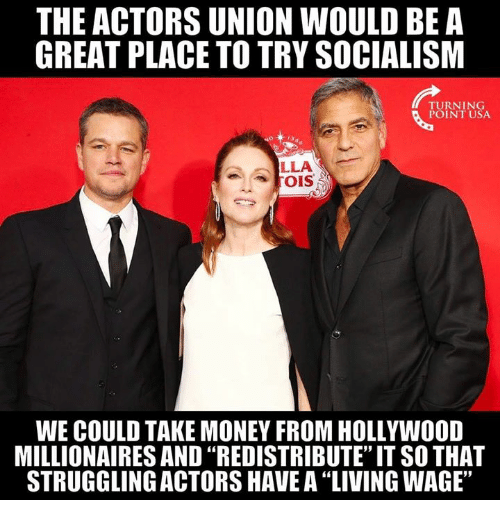 "Memes, Money, and Socialism: THE ACTORS UNION WOULD BE A  GREAT PLACE TO TRY SOCIALISM  TURNING  POINT USA  LLA  WE COULD TAKE MONEY FROM HOLLYWOOD  MILLIONAIRES AND ""REDISTRIBUTE"" IT SO THAT  STRUGGLING ACTORS HAVE A 'LIVING WAGE,"