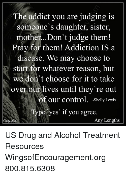 Shellie: The addict you are judging is  someone's daughter, sister,  mother...Don't judge them!  Pray for them! Addiction IS a  disease. We may choose to  Start for whatever reason, but  we don't choose for it to take  over our lives until they re out  of our control  Shelly Lewis  Type yes if you agree.  Any Lengths  Shelly US Drug and Alcohol Treatment Resources  WingsofEncouragement.org 800.815.6308