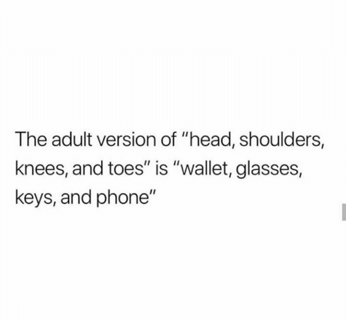 "Head, Phone, and Glasses: The adult version of ""head, shoulders,  knees, and toes"" is ""wallet, glasses,  keys, and phone"""