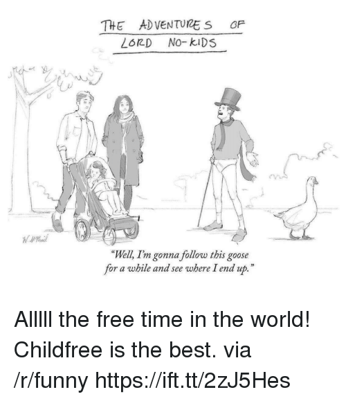 """No Kids: THE ADVENTURE S OF  LORD No-kiDS  """"Well, Im gonna follow this goose  for a while and see where Iend up.  D) Alllll the free time in the world! Childfree is the best. via /r/funny https://ift.tt/2zJ5Hes"""