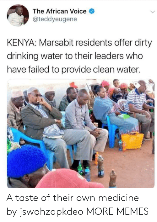 Dank, Drinking, and Memes: The African Voice  @teddyeugene  KENYA: Marsabit residents offer dirty  drinking water to their leaders who  have failed to provide clean water A taste of their own medicine by jswohzapkdeo MORE MEMES